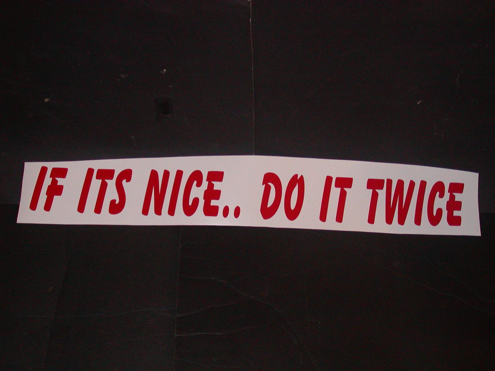 "If its nice do it Twice 4"" tall X 36"" Long"