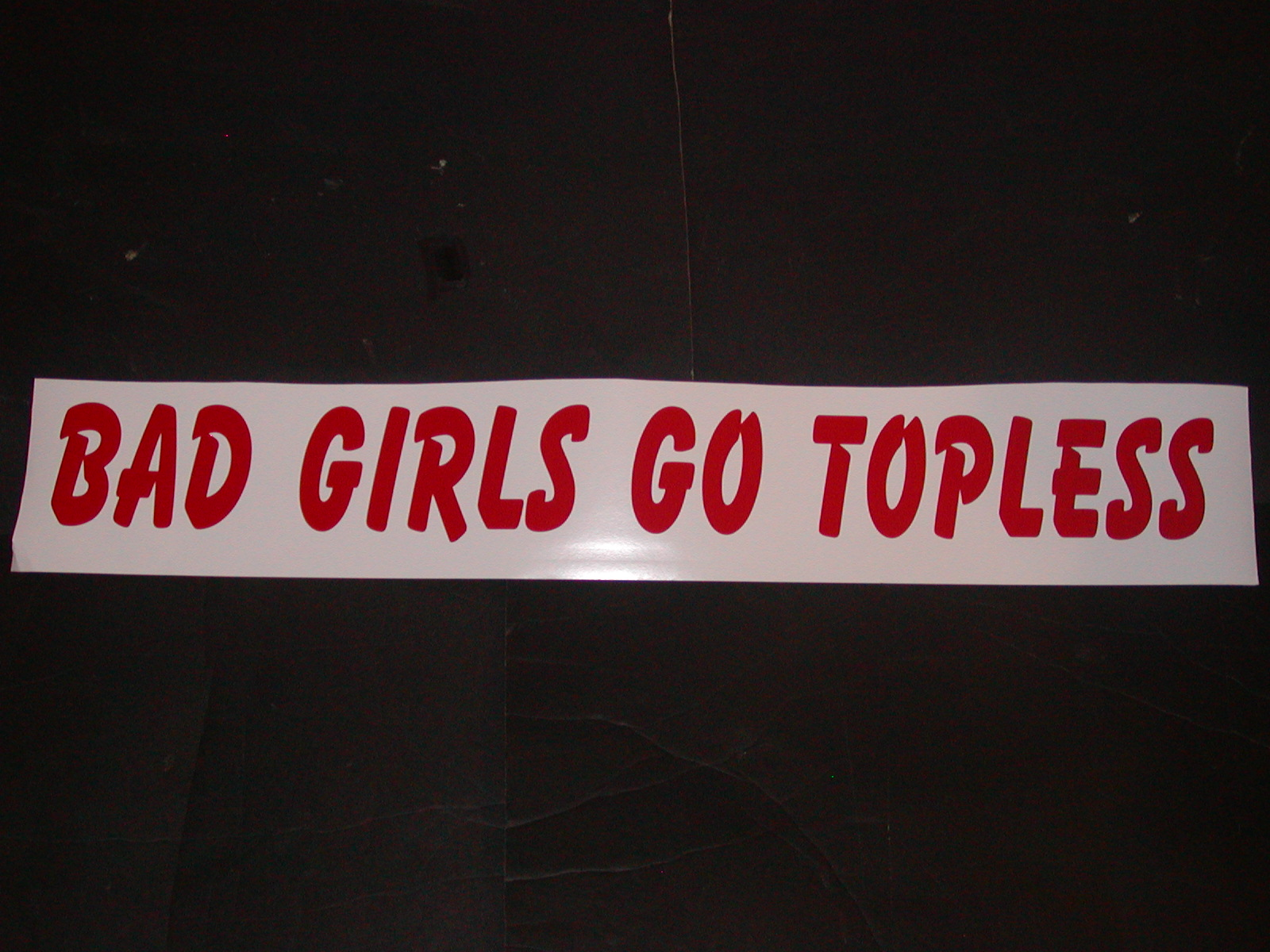 "BAD GIRLS GO TOPLESS! 4"" tall X 36"" Long"